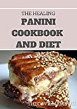 THE HEALING PANINI COOKBOOK AND DIET: Easy To Make Panini Recipes in an Easy To...