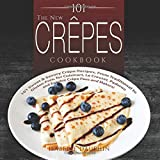 The New Crepes Cookbook: 101 Sweet & Savory Crepe Recipes, From Traditional to...